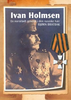 Bjørn Bratbak: Ivan Holmsen - en norskfødt general i den russiske hær